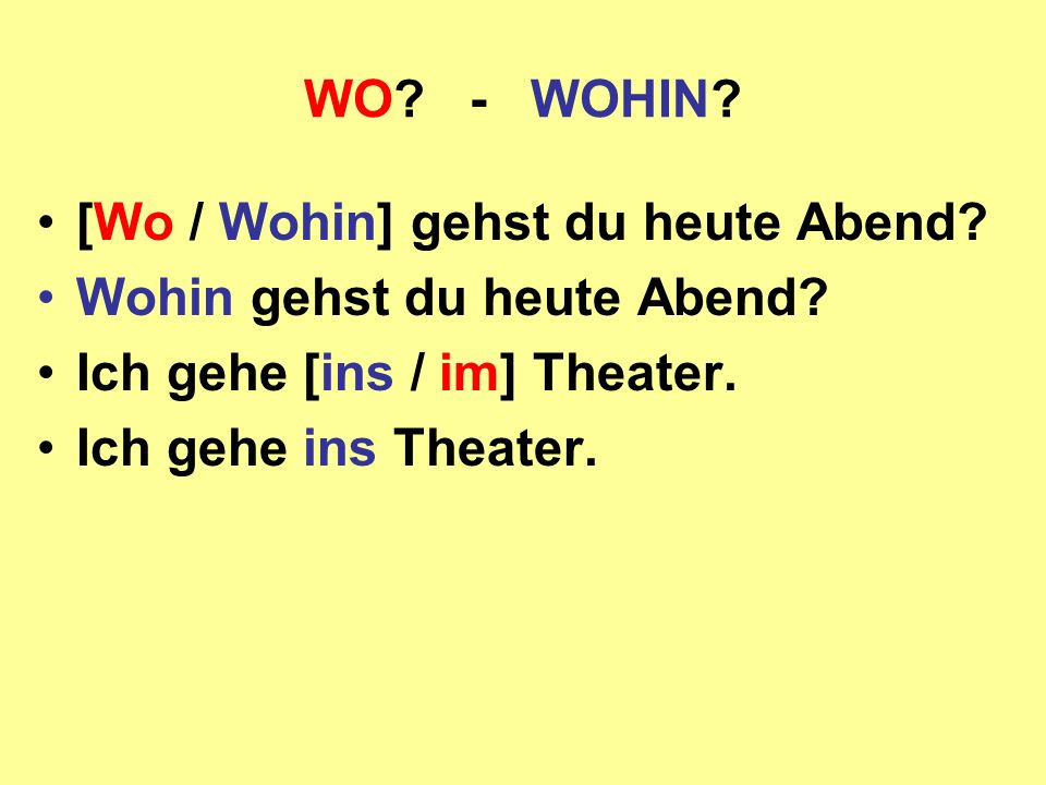 WO - WOHIN [Wo / Wohin] gehst du heute Abend Wohin gehst du heute Abend Ich gehe [ins / im] Theater.